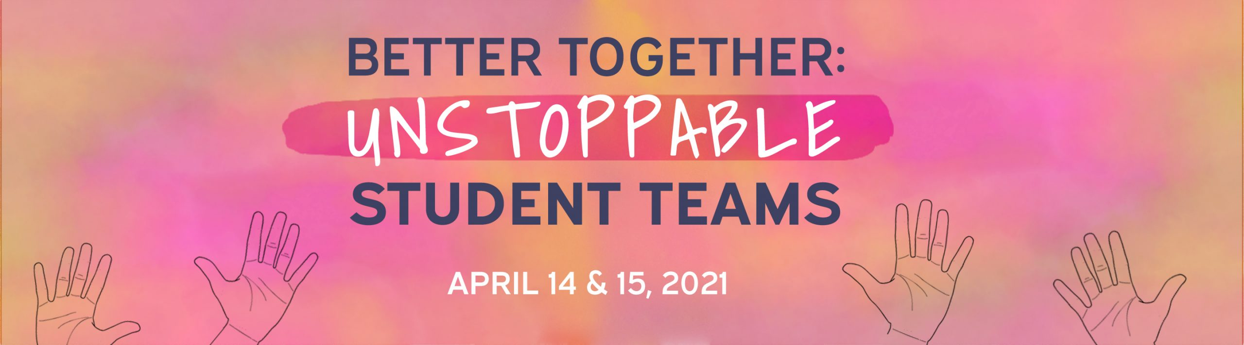 Better Together: Unstoppable Student Teams. April 14 & 15, 2021